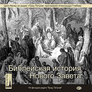 Библейская история Нового Завета. Беседы протоиерея Александра Глебова