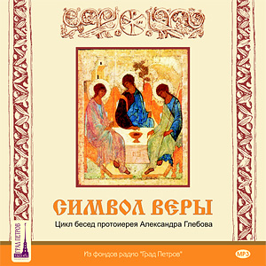 Символ веры. Беседы протоиерея Александра Глебова