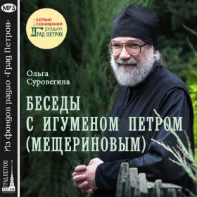 БЕСЕДЫ С ИГУМЕНОМ ПЕТРОМ (МЕЩЕРИНОВЫМ). Ольга Суровегина