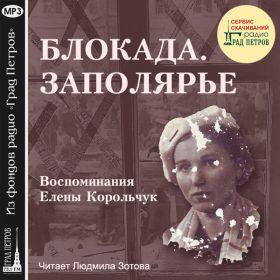 БЛОКАДА. ЗАПОЛЯРЬЕ. Воспоминания Елены Корольчук